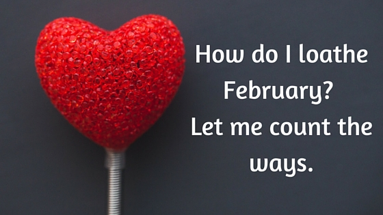 How do I loathe February? Let me count the ways.
