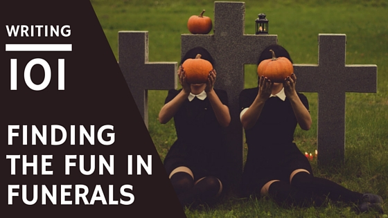 writing 101: Finding the Fun in Funerals