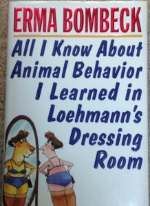 "Erma Bombeck, ""All I Knew About Animal Behavior I learned in Loehmann's Dressing Room,"" humor writing, writing funny"