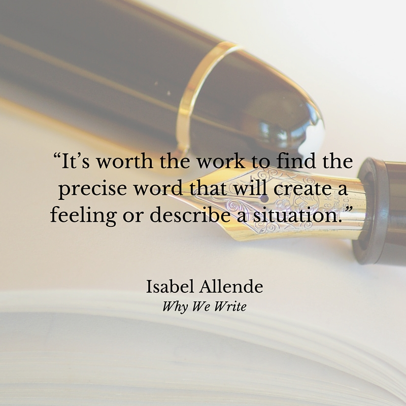 """It's worth the work to find the precise word that will create a feeling or describe a situation."" Isabel Allende, Why We Write"