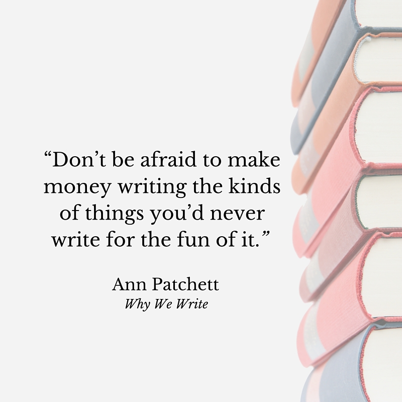 """Don't be afraid to make money writing the kinds of things you'd never write for the fun of it."" Ann Patchett, Why We Write"