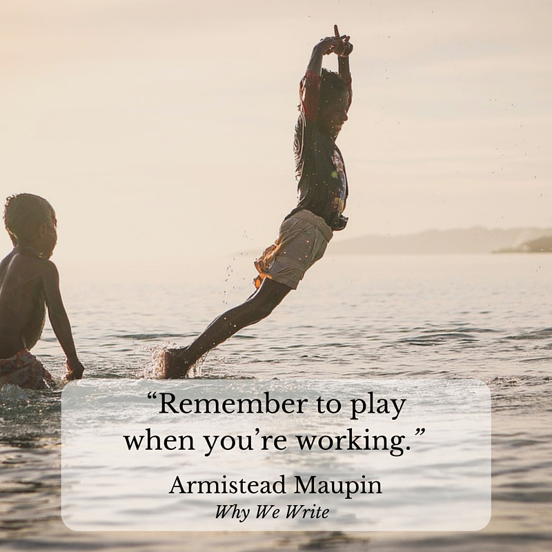 """Remember to play when you're working."" Armistead Maupin, Why We Write"