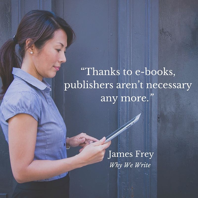"""Thanks to e-books, publishers aren't necessary any more."" James Frey, Why We Write"
