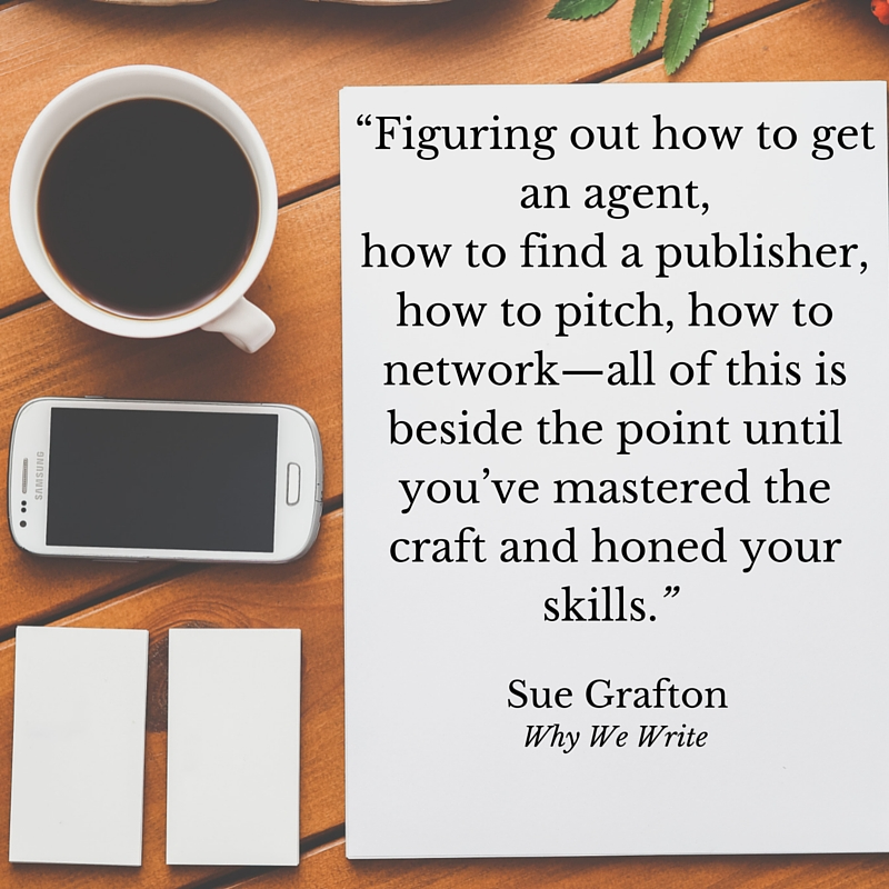 """Figuring out how to get an agent, how to find a publisher, how to pitch, how to network—all of this is beside the point until you've mastered the craft and honed your skills."" Sue Grafton, Why We Write"
